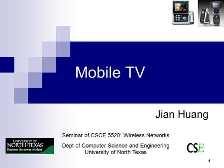 1 Mobile TV Jian Huang Seminar of CSCE 5520: Wireless Networks Dept of Computer Science and Engineering University of North Texas.