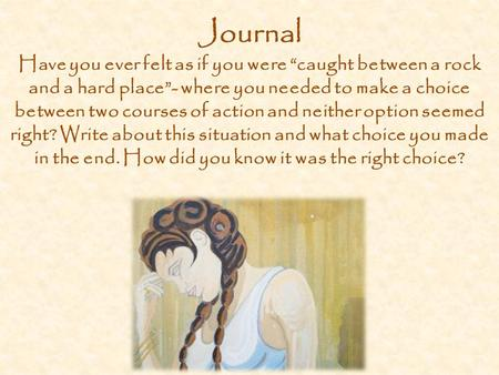 "Journal Have you ever felt as if you were ""caught between a rock and a hard place""- where you needed to make a choice between two courses of action and."
