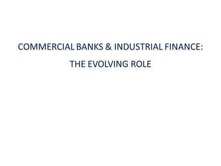 COMMERCIAL BANKS & INDUSTRIAL FINANCE: THE EVOLVING ROLE.
