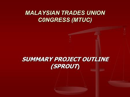 MALAYSIAN TRADES UNION C0NGRESS (MTUC) SUMMARY PROJECT OUTLINE (SPROUT)