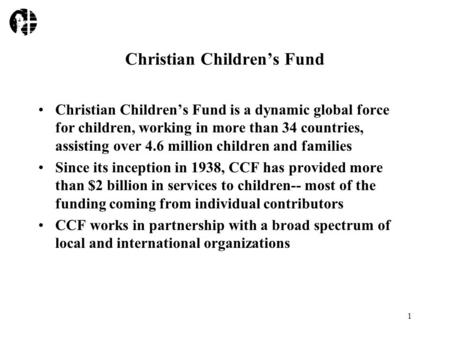 1 Christian Children's Fund Christian Children's Fund is a dynamic global force for children, working in more than 34 countries, assisting over 4.6 million.