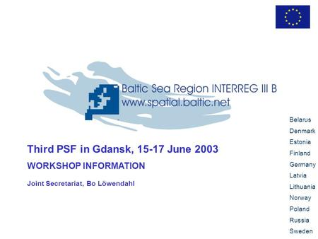 Third PSF in Gdansk, 15-17 June 2003 WORKSHOP INFORMATION Belarus Denmark Estonia Finland Germany Latvia Lithuania Norway Poland Russia Sweden Joint Secretariat,