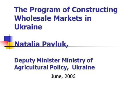 The Program of Constructing Wholesale Markets in Ukraine Natalia Pavluk, Deputy Minister Ministry of Agricultural Policy, Ukraine June, 2006.