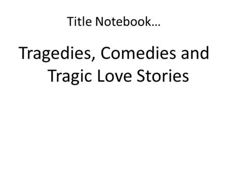 Title Notebook… Tragedies, Comedies and Tragic Love Stories.