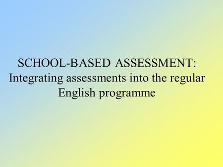 SCHOOL-BASED ASSESSMENT: Integrating assessments into the regular English programme.