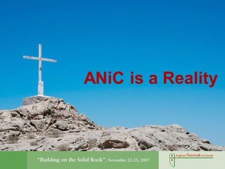 ANiC is a Reality. Anglican & Incorporated Connected to the Global Anglican Communion through the Primate Archbishop Greg Venables and the Province of.