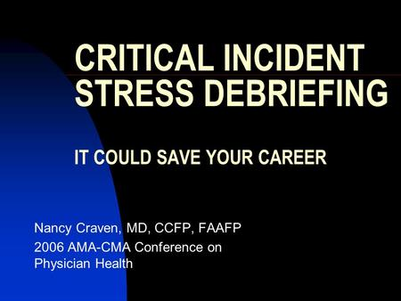 CRITICAL INCIDENT STRESS DEBRIEFING IT COULD SAVE YOUR CAREER Nancy Craven, MD, CCFP, FAAFP 2006 AMA-CMA Conference on Physician Health.
