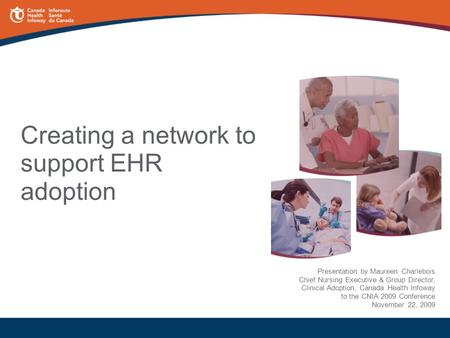 Creating a network to support EHR adoption Presentation by Maureen Charlebois Chief Nursing Executive & Group Director, Clinical Adoption, Canada Health.