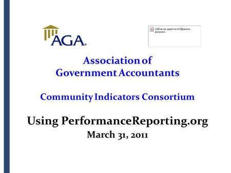 Association of Government Accountants Community Indicators Consortium Using PerformanceReporting.org March 31, 2011.
