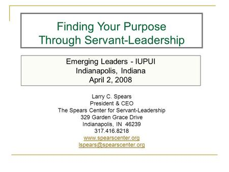 Emerging Leaders - IUPUI Indianapolis, Indiana April 2, 2008 Finding Your Purpose Through Servant-Leadership Larry C. Spears President & CEO The Spears.