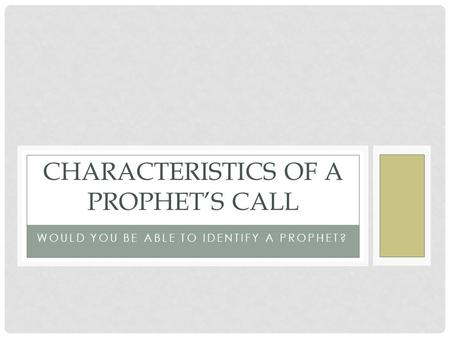 WOULD YOU BE ABLE TO IDENTIFY A PROPHET? CHARACTERISTICS OF A PROPHET'S CALL.