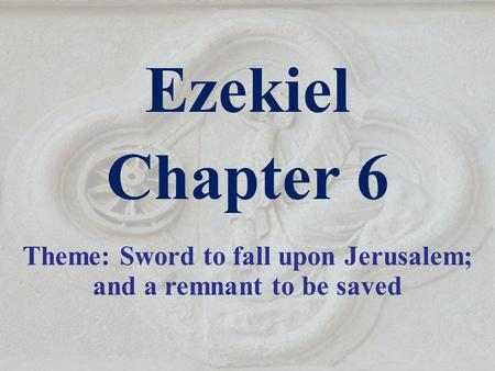 Ezekiel Chapter 6 Theme: Sword to fall upon Jerusalem; and a remnant to be saved.