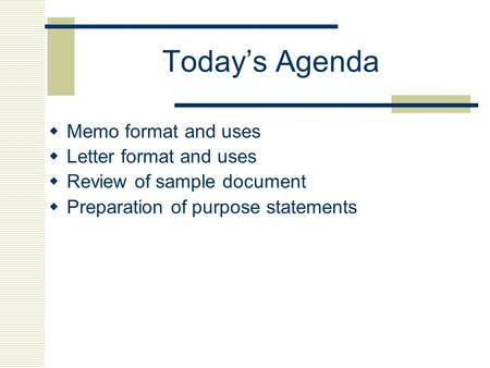 Today's Agenda  Memo format and uses  Letter format and uses  Review of sample document  Preparation of purpose statements.