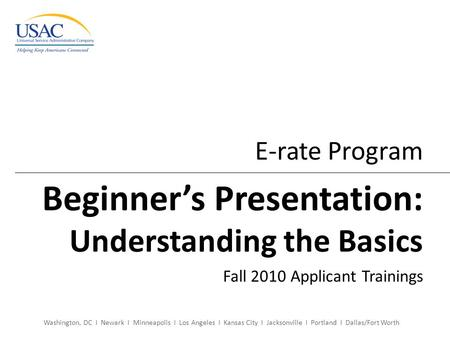Washington, DC I Newark I Minneapolis I Los Angeles I Kansas City I Jacksonville I Portland I Dallas/Fort Worth E-rate Program Beginner's Presentation:
