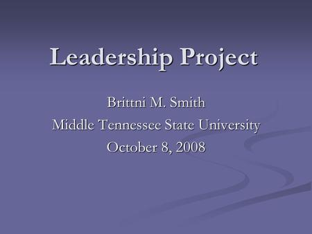 Leadership Project Brittni M. Smith Middle Tennessee State University October 8, 2008.