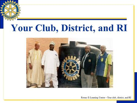 Rotary E-Learning Center – Your club, district, and RI Your Club, District, and RI.