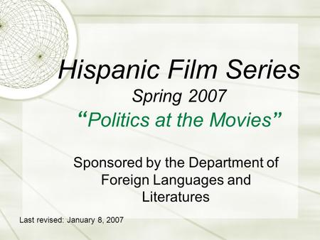 "Hispanic Film Series Spring 2007 "" Politics at the Movies "" Sponsored by the Department of Foreign Languages and Literatures Last revised: January 8, 2007."
