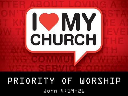 "PRIORITY OF WORSHIP John 4:19-26. PRIORITY OF WORSHIP John 4:19-26 ""Worship is the consistent offering of all of one's life, and time, and energy, and."