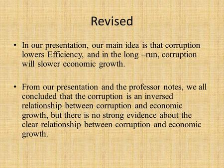 Revised In our presentation, our main idea is that corruption lowers Efficiency, and in the long –run, corruption will slower economic growth. From our.