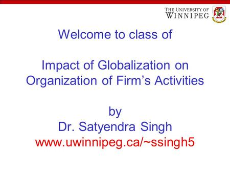 Welcome to class of Impact of Globalization on Organization of Firm's Activities by Dr. Satyendra Singh www.uwinnipeg.ca/~ssingh5.