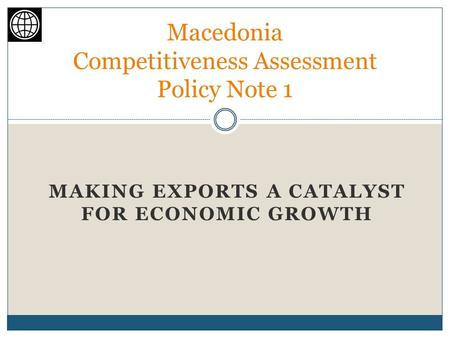 MAKING EXPORTS A CATALYST FOR ECONOMIC GROWTH Macedonia Competitiveness Assessment Policy Note 1.