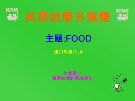 竹北國小 實習教師許慧玲製作 主題 :FOOD 適用年級 :1-6 英語教學多媒體 FAST FOOD SESSION TWO: Sentence pattern SESSION THREE: Dialogue SESSION FOUR: Picture Book SESSION FIVE(A):