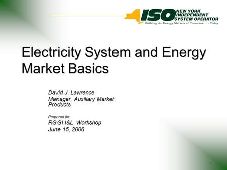 1 Electricity System and Energy Market Basics David J. Lawrence Manager, Auxiliary Market Products Prepared for: RGGI I&L Workshop June 15, 2006.