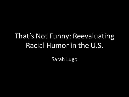 That's Not Funny: Reevaluating Racial Humor in the U.S. Sarah Lugo.