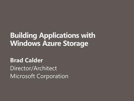 Building Applications with Windows Azure Storage Brad Calder Director/Architect Microsoft Corporation.