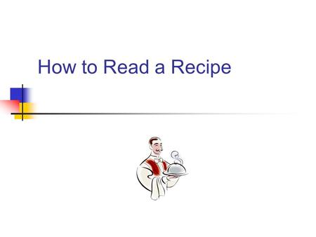 How to Read a Recipe. How do I read a recipe? Discuss with your partner: What are the parts of a recipe? How is reading a recipe different from reading.