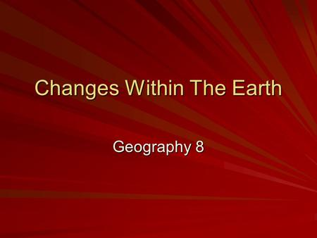 Changes Within The Earth Geography 8. Geology Study of earth's physical structure and history 4.6 billion years old Geologists: –Learn about changes –Understand.