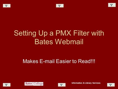 Setting Up a PMX Filter with Bates Webmail Makes E-mail Easier to Read!!! Information & Library Services.