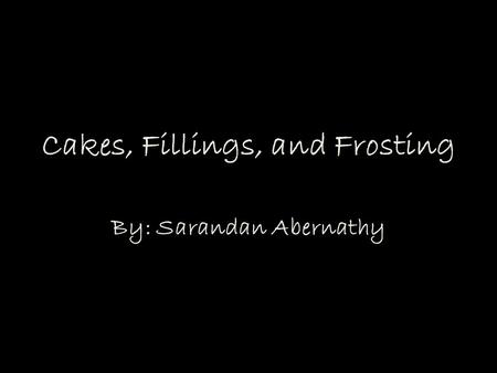 Cakes, Fillings, and Frosting By: Sarandan Abernathy.