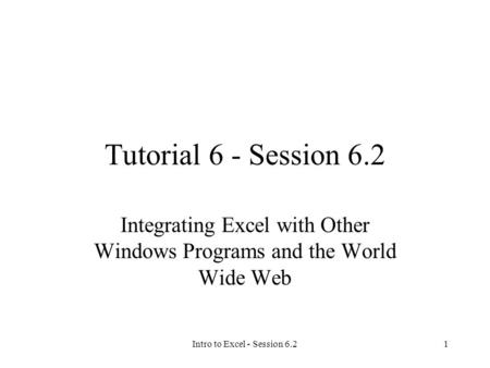 Intro to Excel - Session 6.21 Tutorial 6 - Session 6.2 Integrating Excel with Other Windows Programs and the World Wide Web.