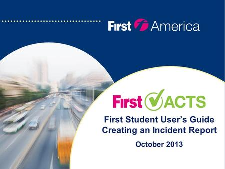 First Student User's Guide Creating an Incident Report October 2013.