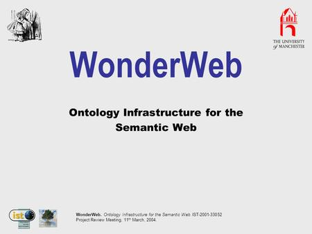 WonderWeb. Ontology Infrastructure for the Semantic Web. IST-2001-33052 Project Review Meeting, 11 th March, 2004. WonderWeb Ontology Infrastructure for.
