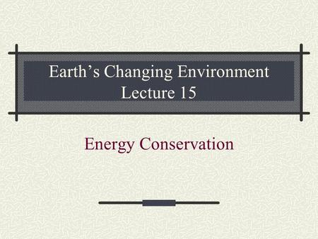 Earth's Changing Environment Lecture 15 Energy <strong>Conservation</strong>.