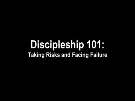 Discipleship 101: Taking Risks and Facing Failure.