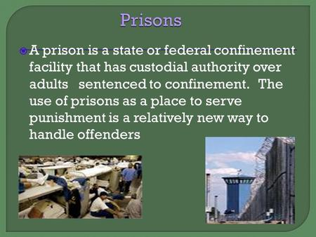  A prison is a state or federal confinement facility that has custodial authority over adults sentenced to confinement. The use of prisons as a place.