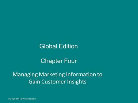 Global Edition Chapter Four Managing Marketing Information to Gain Customer Insights Copyright ©2014 by Pearson Education.