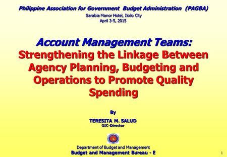 1 Account Management Teams: Strengthening the Linkage Between Agency Planning, Budgeting and Operations to Promote Quality Spending By TERESITA M. SALUD.