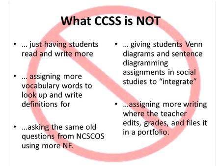 What CCSS is NOT … just having students read and write more … assigning more vocabulary words to look up and write definitions for …asking the same old.
