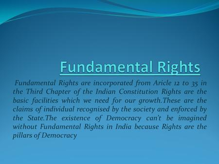 Fundamental Rights are incorporated from Aricle 12 to 35 in the Third Chapter of the Indian Constitution Rights are the basic facilities which we need.