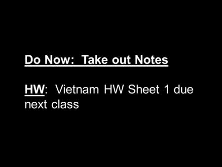 Do Now: Take out Notes HW: Vietnam HW Sheet 1 due next class.