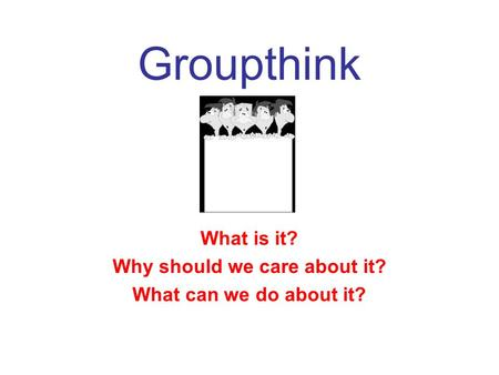 Groupthink What is it? Why should we care about it? What can we do about it?