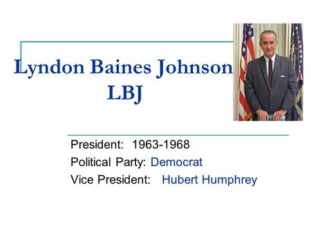 Lyndon Baines Johnson LBJ President: 1963-1968 Political Party: Democrat Vice President: Hubert Humphrey.