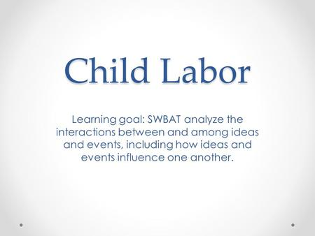 Child Labor Learning goal: SWBAT analyze the interactions between and among ideas and events, including how ideas and events influence one another.