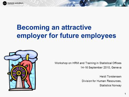 1 1 Becoming an attractive employer for future employees Workshop on HRM and Training in Statistical Offices 14-16 September 2010, Geneva Heidi Torstensen.