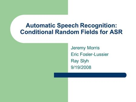 Automatic Speech Recognition: Conditional Random Fields for ASR Jeremy Morris Eric Fosler-Lussier Ray Slyh 9/19/2008.