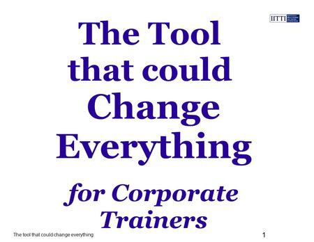 The tool that could change everything 1 The Tool that could for Corporate Trainers Change Everything.